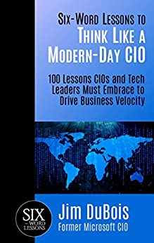 Six-Word Lessons to Think Like a Modern-Day CIO: 100 Lessons CIOs and Tech Leaders Must Embrace to Drive Business Velocity (The Six-Word Lessons Series) by [Jim DuBois]
