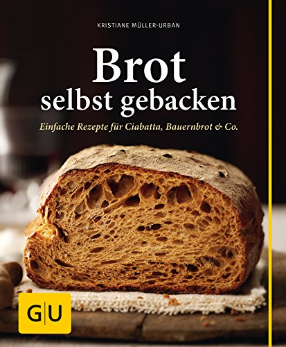 Brot selbst gebacken: Einfache Rezepte für Bauernbrot, Ciabatta & Co.
