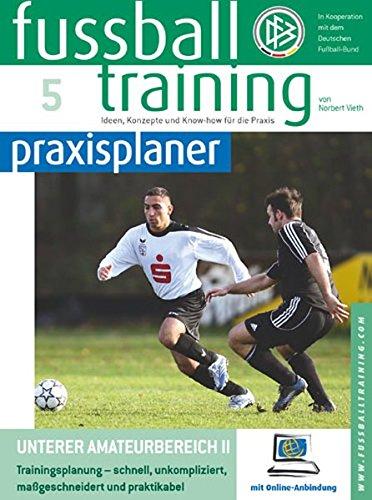 Fussballtraining-praxisplaner: Unterer Amateurbereich II. Trainingsplanung - schnell, unkompliziert, maßgeschneidert und praktikabel