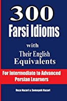 300 Farsi Idioms With Their English Equivalents: For Intermediate to Advanced Persian Learners