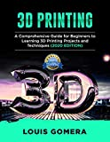 3D PRINTING: A Comprehensive Guide for Beginners to Learning 3D Printing projects and Techniques (2020 EDITION)