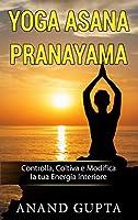 Yoga Asana Pranayama: Controlla, Coltiva e Modifica la tua Energia Interiore