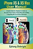 iPhone XS & XS Max User Manual: Complete Guide for a Beginner & a Senior on the Latest Tips & Tricks of Using iPhone XS & XS Max, & Upgrading iOS 12 to Current iOS Version