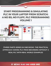 Start Programming & Simulating PLC in Your Laptop from Scratch: A No BS, No Fluff, PLC Programming Volume 1: The Practical...