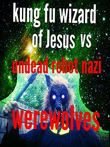 Kung Fu Wizard of Jesus vs. Undead Robot Nazi Werewolves [OV]