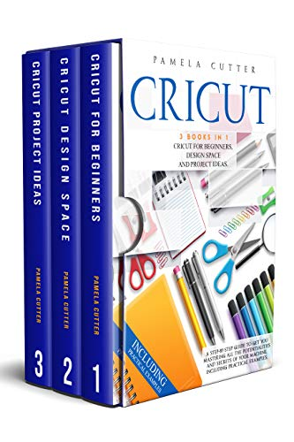 Cricut: 3 books in 1: Cricut For Beginners, Design Space, and Project Ideas. A Step-by-step Guide to Get you Mastering all the Potentialities and Secrets of your Machine. Including Practical Examples