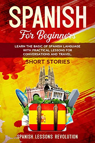 Spanish for Beginners: Learn the Basic of Spanish Language with Practical Lessons for Conversations and Travel. SHORT STORIES (Spanish Edition)