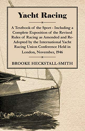 Yacht Racing - A Textbook of the Sport - Including a Complete Exposition of the Revised Rules of Racing as Amended and R
