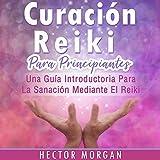 Curación Reiki para principiantes: Una guía introductoria para la sanación mediante el Reiki
