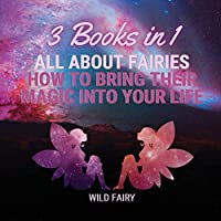 All About Fairies: How to Bring Their Magic Into Your Life: 3 Books in 1