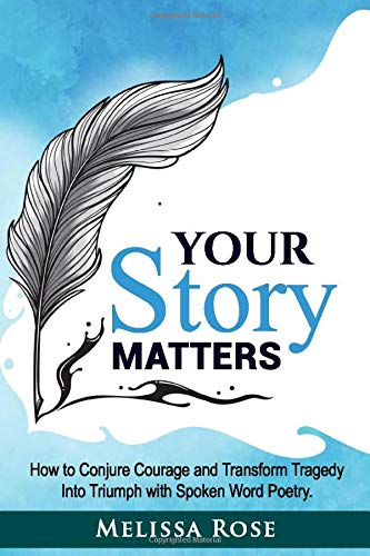 Your Story Matters: How to Conjure Courage and Transform Tragedy Into Triumph with Spoken Word Poetry
