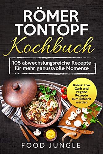 Römer Tontopf Kochbuch: 105 abwechslungsreiche Rezepte für mehr genussvolle Momente - Bonus: Low Carb und vegane Rezepte zum Schlank werden