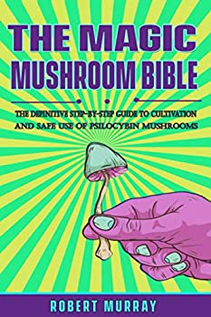 The Magic Mushroom Bible  The Definitive Step-By-Step Guide to Cultivation and Safe Use of Psilocybin Mushrooms.