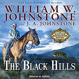 The Black Hills     Hunter Buchanon Series, Book 1              By:                                                                                                                                 William W. Johnstone,                                                                                        J. A. Johnstone                               Narrated by:                                                                                                                                 Al Kessel                      Length: 11 hrs and 40 mins     45 ratings     Overall 4.4