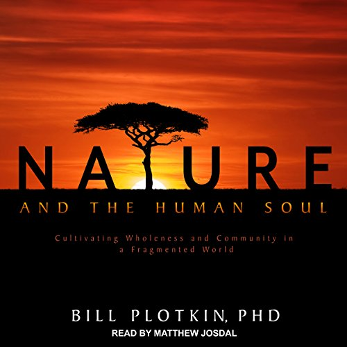 Nature and the Human Soul     Cultivating Wholeness and Community in a Fragmented World              By:                                                                                                                                 Bill Plotkin PhD                               Narrated by:                                                                                                                                 Matthew Josdal                      Length: 25 hrs and 35 mins     8 ratings     Overall 4.6