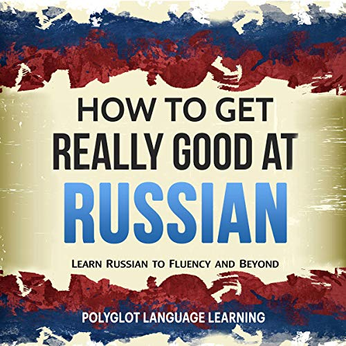 How to Get Really Good at Russian: Learn Russian to Fluency and Beyond audiobook cover art