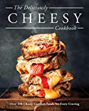 Cheese: Over 100 Cheesy Recipes for Year-round Comfort: Over 100 Cheesy Comfort Foods for Every Craving