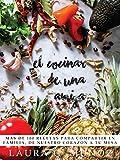 El Cocinar de una Amiga: Mas de 100 Recetas para Compartir en Familia. De Nuestro Corazón a tu Mesa