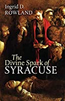 The Divine Spark of Syracuse (Mandel Lectures in the Humanities)