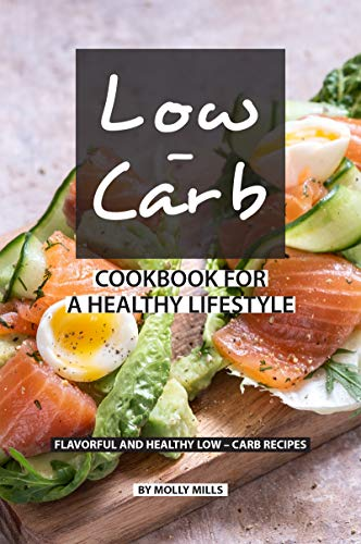 Low-Carb Cookbook for a Healthy Lifestyle: Flavorful and...