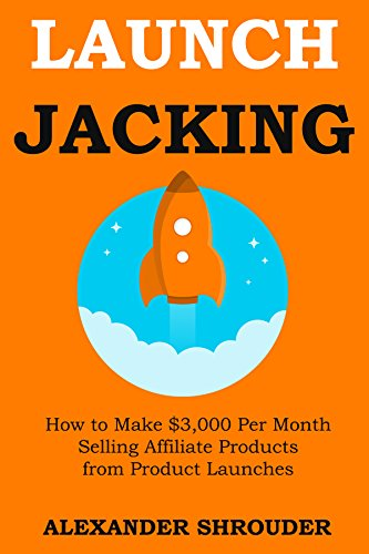 LAUNCH JACKING: How to Make $3,000 Per Month Selling Affiliate Products from Product Launches