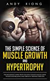 The Simple Science of Muscle Growth and Hypertrophy: The Shockingly Simple Truth on How to Build Muscle using the Best Bodybuilding and Strength Training Exercises (English Edition)