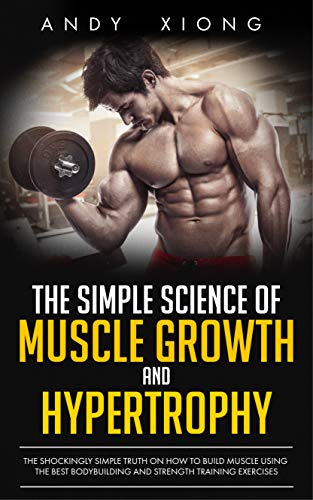 The Simple Science of Muscle Growth and Hypertrophy: The Shockingly Simple Truth on How to Build Muscle using the Best Bodybuilding and Strength Training Exercises