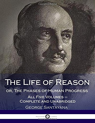 The Life of Reason or, The Phases of Human Progress: All Five Volumes – Complete and Unabridged