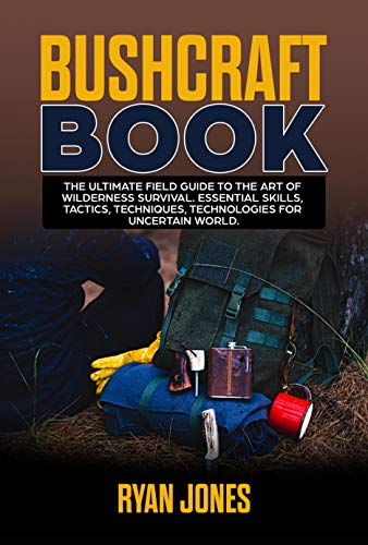 Bushcraft Book: The Ultimate Field Guide to the Art Of Wilderness Survival. Essential Skills, Tactics, Techniques, Technologies for Uncertain World. (English Edition)