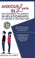 Anxious in Love: Say Goodbye to Anxiety in Relationships. If I Can do it, YOU Can Too!