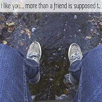 i like you... more than a friend is supposed to
