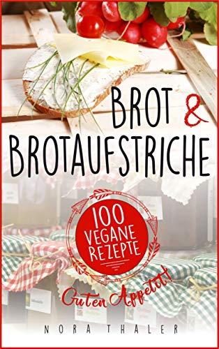 Brot und Brotaufstriche: 100 vegane Rezepte (Vegan Kochbuch 3)