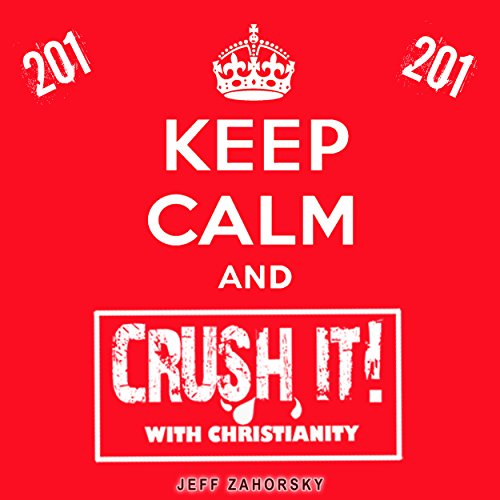 Keep Calm and CRUSH IT! with Christianity (201) Audiobook By Jeff Zahorsky cover art