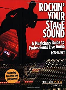 Rockin' Your Stage Sound: A Musician's Guide to Professional Live Audio (Music Pro Guides)