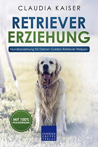 Retriever Erziehung: Hundeerziehung für Deinen Golden Retriever Welpen (Retriever Band 1)
