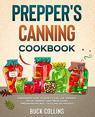 Prepper's Canning Cookbook: A Beginners Guide on How To Can, Jar, Preserve, Pickle, Ferment, and Freeze Foods (Preserving Recipes, Tools and Techniques) from Independently published