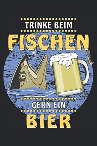 TRINKE BEIM FISCHEN GERN EIN BIER: Fischen und Bier. Liniert, kariert und punktiertes Notizbuch-Tagebuch bzw. Übungsbuch mit 120 Seiten
