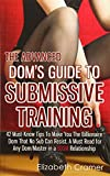 The Advanced Dom's Guide To Submissive Training: 42 Must-Know Tips To Make You The Billionaire DOM That No Sub Can Resist. A Must Read For Any ... Relationship (Men's Guide to BDSM) (Volume 4)