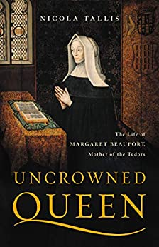 Uncrowned Queen: The Life of Margaret Beaufort, Mother of the Tudors by [Nicola Tallis]