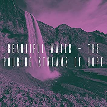 Beautiful Water - The pouring Streams of Hope