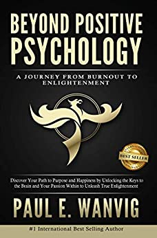Beyond Positive Psychology: A Journey From Burnout to Enlightenment by [Paul E. Wanvig]