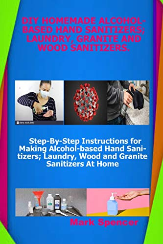 DIY HOMEMADE ALCOHOL-BASED HAND SANITIZERS;LAUNDRY, GRANITE AND WOOD SANITIZERS: Step-By-Step Instructions for Making Alcohol-based Hand Sanitizers; Laundry, Wood and Granite Sanitizers At Home