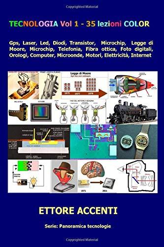 Tecnologia Vol. 1 - 35 lezioni COLOR: Gps, Laser, Led, Diodi, Transistor, Microchip, Legge di Moore Microchip, Telefonia, Fibra ottica, Foto digitali, ... (Come funziona: panoramica tecnologie)