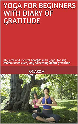 YOGA FOR BEGINNERS WITH DIARY OF GRATITUDE: physical and mental benefits with yoga, for self-esteem write every day something about gratitude (English Edition)