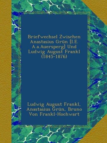 Briefwechsel Zwischen Anastasius Grün [I.E. A.a.Auersperg] Und Ludwig August Frankl (1845-1876)