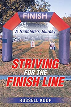 Striving for the Finish Line: A Triathlete's Journey by [Russell Koop]