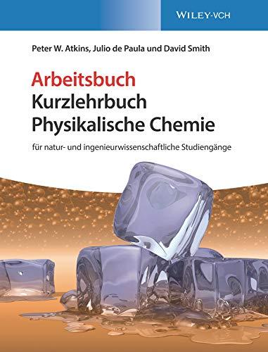 Kurzlehrbuch Physikalische Chemie: für natur- und ingenieurwissenschaftliche Studiengänge. Arbeitsbuch