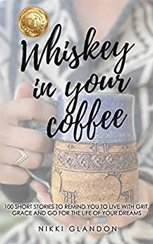 Whiskey In Your Coffee: 100 Short Stories To Remind You To Live With Grit, Grace and Go For The Life Of Your Dreams by [Nikki Glandon]