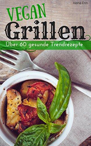Vegan grillen: Über 60 gesunde Trendrezepte (Vegan genießen 1)