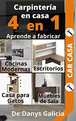 4 EN 1 CARPINTERÍA MODERNA. Aprende a fabricar: Cocinas modernas, escritorios, casa para gatos y muebles de sala.: Carpintería Moderna. (Spanish Edition) (Carpintería en Casa.)